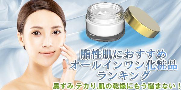 脂性肌におすすめオールイン化粧品ワンランキング黒ずみ、テカり、肌の乾燥にもう悩まない!