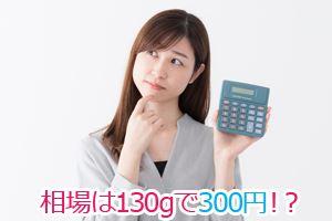 相場は130gで300円!?