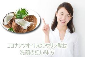 ココナッツオイルのラウリン酸は洗顔の強い味方