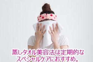蒸しタオル美容法は定期的なスペシャルケアにおすすめ