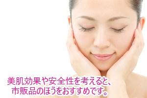 美肌効果や安全性を考えると、市販品のほうをおすすめです。