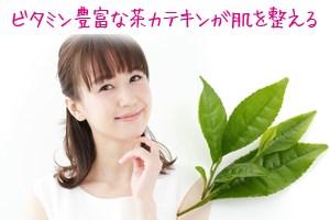 ビタミン豊富な茶カテキンが肌を整える