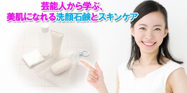 芸能人から学ぶ、美肌になれる洗顔石鹸とスキンケア