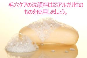 毛穴ケアの洗顔料は弱アルカリ性のものを使用しましょう。