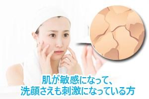 肌が敏感になって、洗顔さえも刺激になっている方
