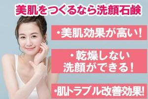 美肌をつくるなら洗顔石鹸・美肌効果が高い!・乾燥しない洗顔ができる!・肌トラブル改善効果!