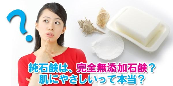 純石鹸は、完全無添加石鹸?肌にやさしいって本当?