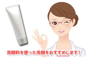 洗顔料を使った洗顔をおすすめします!