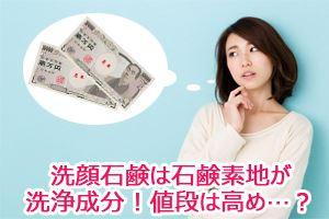 洗顔石鹸は石鹸素地が洗浄成分!値段は高め…?