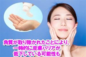 角質が取り除かれたことにより、一時的に皮膚バリアが低下している可能性も。