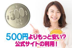 500円よりもっと安い?公式サイトの利用!