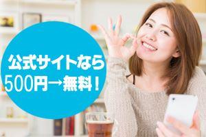 公式サイトなら500円→無料!