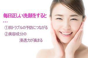 毎日正しい洗顔をすると①肌トラブルの予防につながる②美容成分の浸透力が高まる