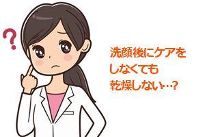 洗顔後にケアをしなくても乾燥しない…?