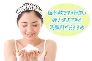 低刺激でキメ細かい弾力泡のできる洗顔料がおすすめ