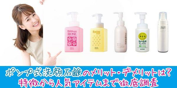 ポンプ式洗顔石鹸のメリット・デメリットは?特徴から人気アイテムまで徹底調査