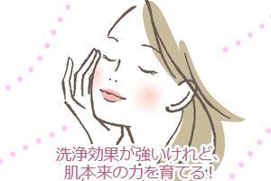 洗浄効果が強いけれど、肌本来の力を育てる!