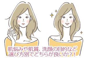 肌悩みや肌質、洗顔の目的など選び方別でどちらが良いか?!