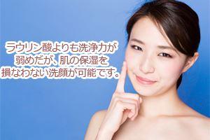 ラウリン酸よりも洗浄力が弱めだが、肌の保湿を損なわない洗顔が可能です。