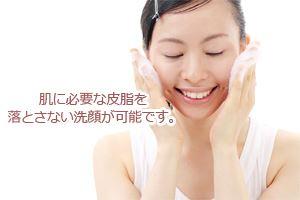 肌に必要な皮脂を落とさない洗顔が可能です。