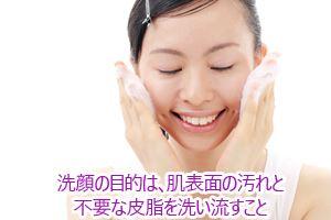 洗顔の目的は、肌表面の汚れと不要な皮脂を洗い流すこと。