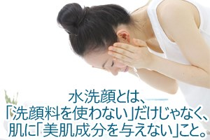 水洗顔とは、「洗顔料を使わない」だけじゃなく、肌に「美肌成分を与えない」こと。