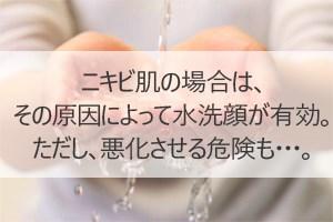 ニキビ肌の場合は、その原因によって水洗顔が有効。ただし、悪化させる危険も・・・。
