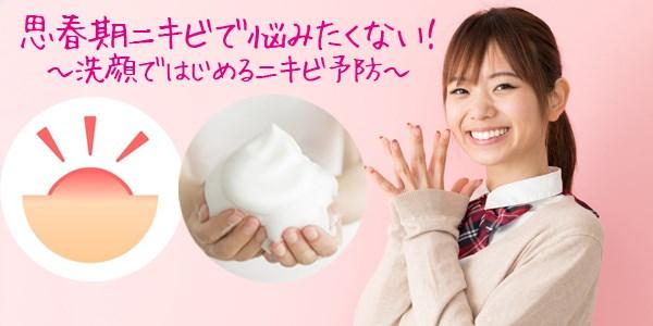 思春期にきびで悩みたくない!~洗顔ではじめるニキビ予防~