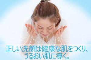 正しい洗顔は健康な肌をつくり、うるおい肌に導く。
