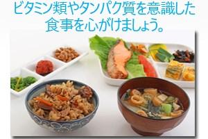 ビタミン類やタンパク質を意識した食事を心がけましょう。
