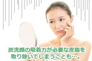 炭洗顔の吸着力が必要な皮脂を取り除いてしまうことも…。