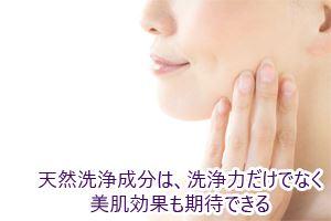 天然洗浄成分は、洗浄力だけでなく美肌効果も期待できる