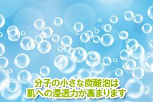 分子の小さな炭酸泡は肌への浸透力が高まります