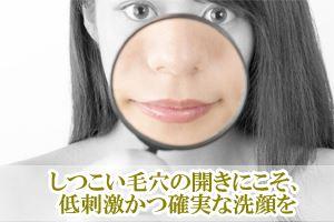 しつこい毛穴の開きにこそ、低刺激かつ確実な洗顔をしてください。なぜなら肌に刺激を与えてコラーゲン生成能に影響が出る場合もあるので低刺激な優しい洗顔が必須となります。