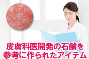 皮膚科医開発の石鹸を参考に作られたアイテム