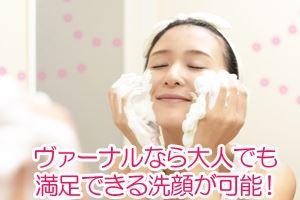 ヴァーナルなら大人でも満足できる洗顔が可能!