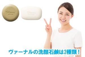 ヴァーナルの洗顔石鹸は2種類!