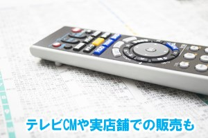 テレビCMや実店舗での販売も