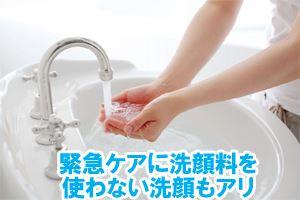 緊急ケアに洗顔料を使わない洗顔もアリ