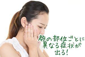 顔の部位ごとに異なる症状が出る!