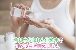 冷却水や収れん化粧水で毛穴を引き締めましょう。