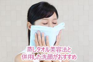 蒸しタオル美容法と併用した洗顔がおすすめ